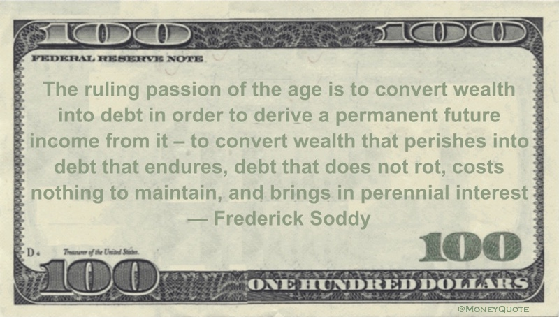 The ruling passion of the age is to convert wealth into debt in order to derive a permanent future income from it - to convert wealth that perishes into debt that endures, debt that does not rot, costs nothing to maintain, and brings in perennial interest Quote