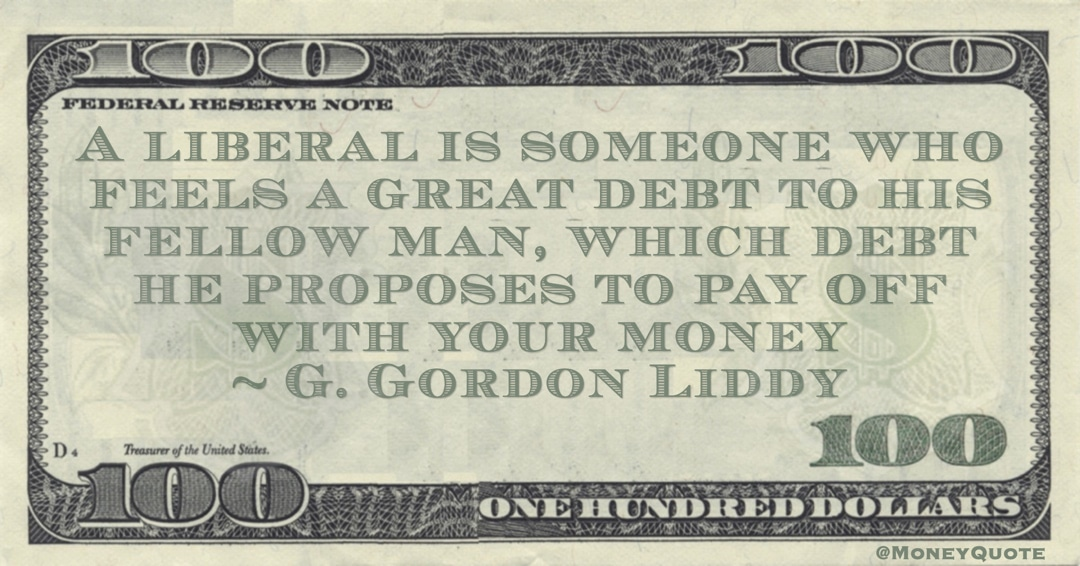 A liberal is someone who feels a great debt to his fellow man, which debt he proposes to pay off with your money Quote