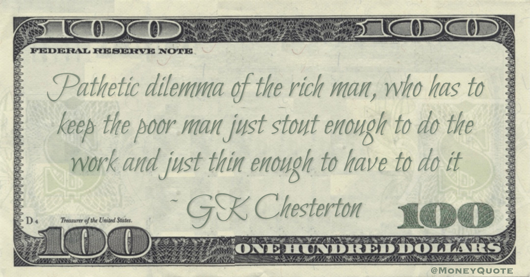 Pathetic dilemma of the rich man, who has to keep the poor man just stout enough to do the work and just thin enough to have to do it Quote