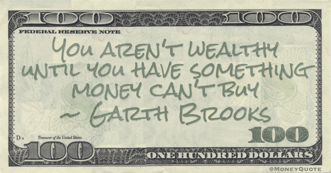 You aren't wealthy until you have something money can't buy Quote