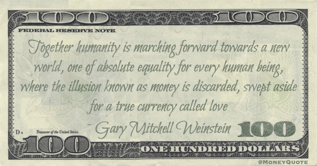 Gary Mitchell Weinstein absolute equality for every human being, where the illusion known as money is discarded, swept aside for a true currency called love quote