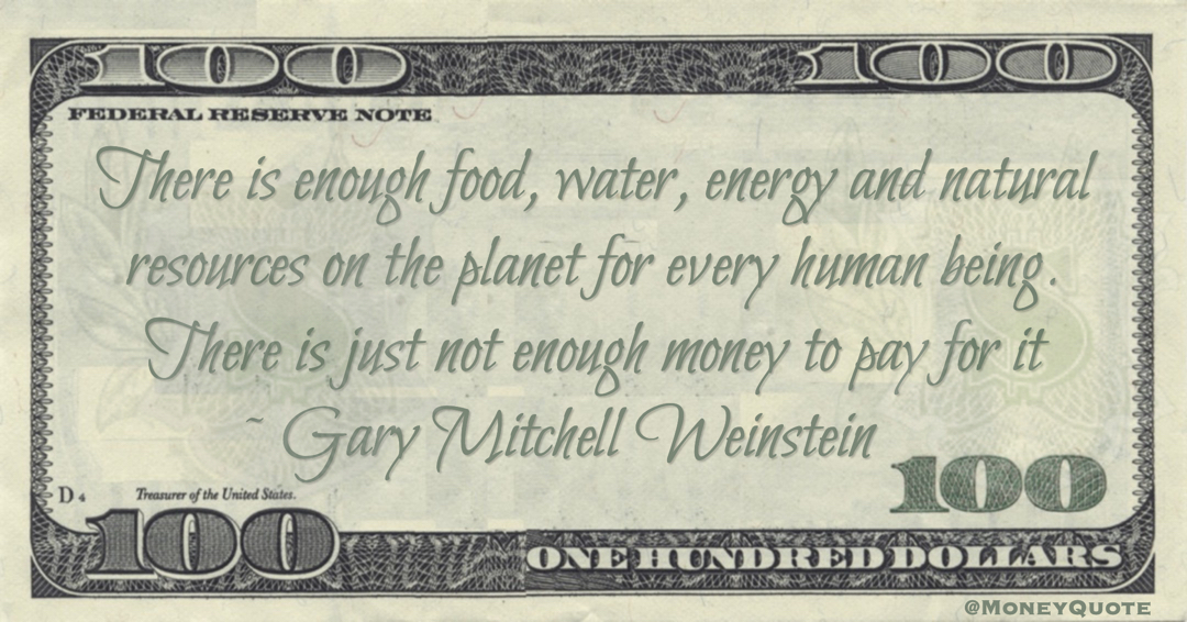There is enough food, water, energy and natural resources on the planet for every human being. There is just not enough money to pay for it Quote