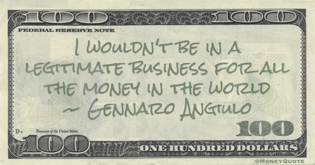 Gennaro Angiulo I wouldn't be in a legitimate business for all the money in the world quote