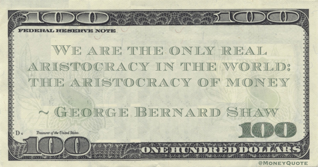 We are the only real aristocracy in the world: the aristocracy of money Quote