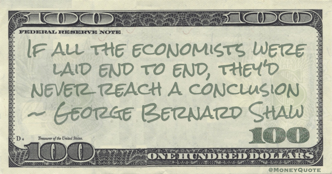 If all the economists were laid end to end, they'd never reach a conclusion Quote
