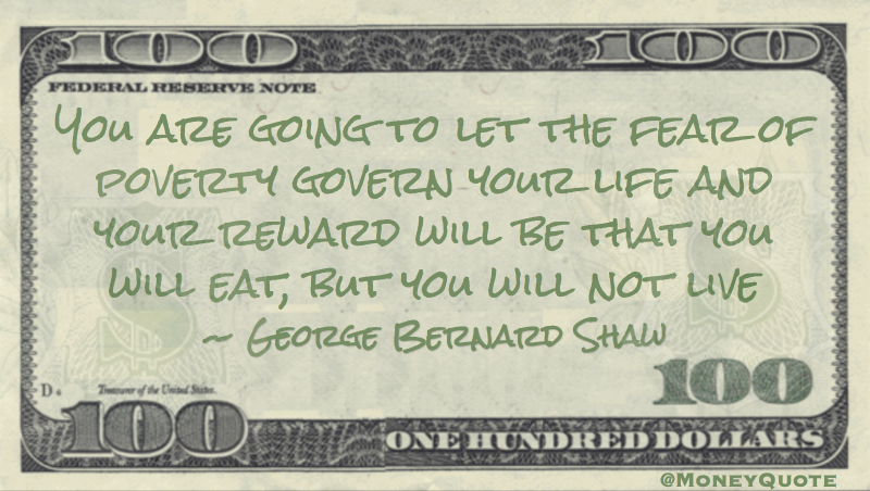 You are going to let the fear of poverty govern your life. You will eat, but you will not live Quote