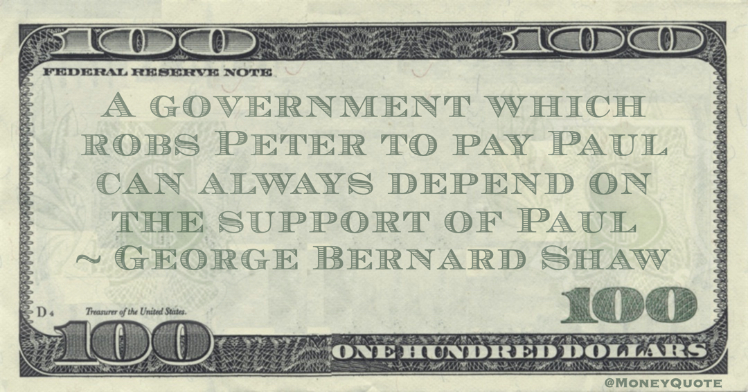 George Bernard Shaw A government which robs Peter to pay Paul can always depend on the support of Paul quote