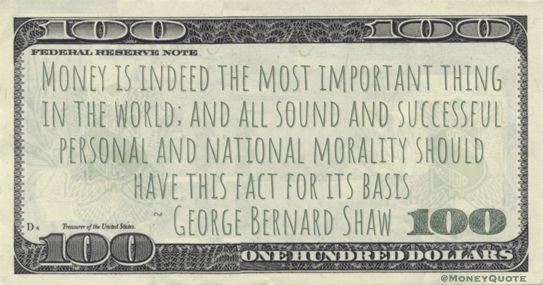 Money is indeed the most important thing in the world; and all sound and successful personal and national morality should have this fact for its basis Quote