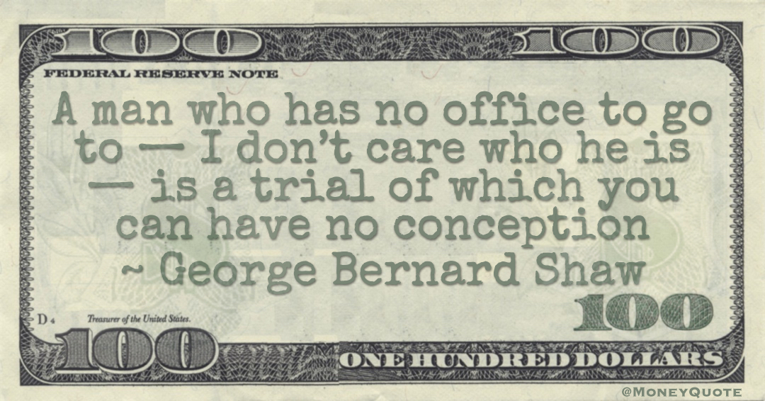 A man who has no office to go to — I don't care who he is — is a trial of which you can have no conception Quote