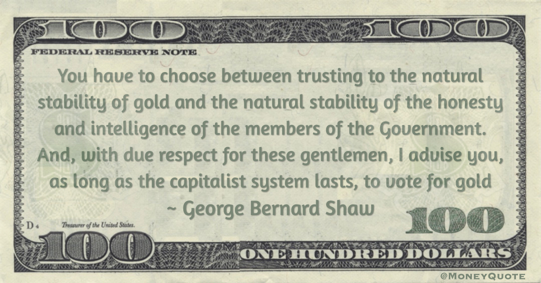 You have to choose between trusting to the natural stability of gold and the natural stability of the honesty and intelligence of the members of the Government. And, with due respect for these gentlemen, I advise you, as long as the capitalist system lasts, to vote for gold Quote