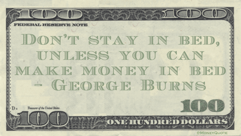 Don't stay in bed, unless you can make money in bed Quote