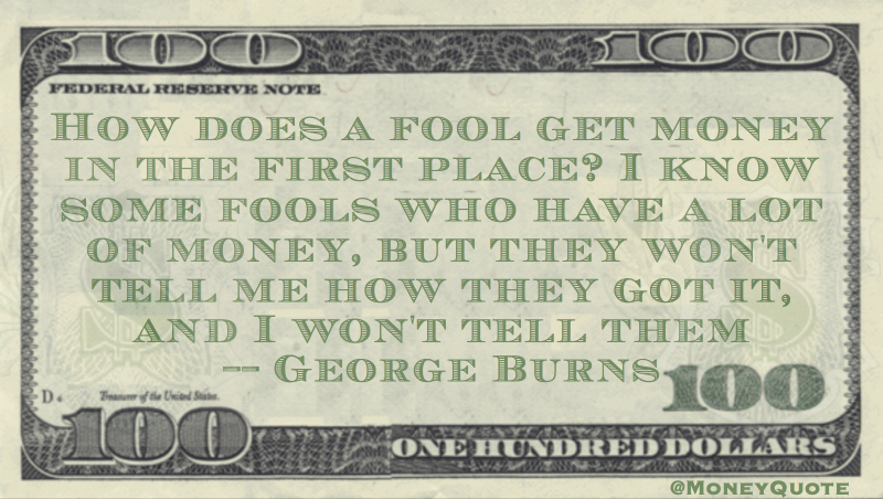 I know a fools who have a lot of money won't tell me how they got it - and I won't tell them Quote