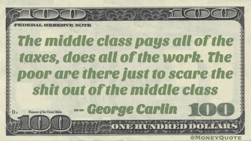 The middle class pays all of the taxes, does all of the work. The poor are there just to scare the shit out of the middle class Quote