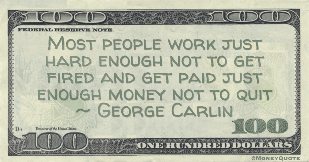 Most people work just hard enough not to get fired and get paid just enough money not to quit Quote