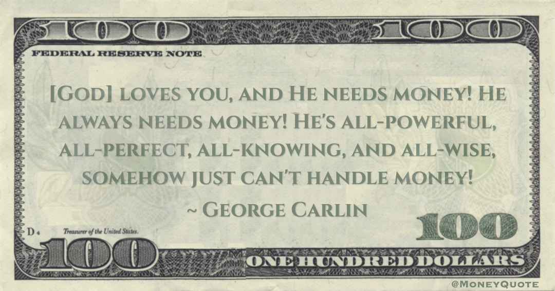 [God] loves you, and He needs money! He always needs money! He's all-powerful, all-perfect, all-knowing, and all-wise, somehow just can't handle money! Quote