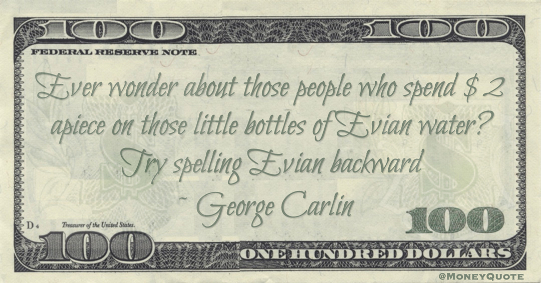 Ever wonder about those people who spend $2 apiece on those little bottles of Evian water? Try spelling Evian backward Quote