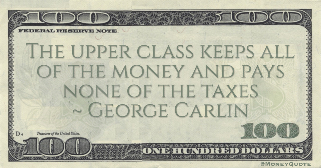 The upper class keeps all of the money and pays none of the taxes Quote