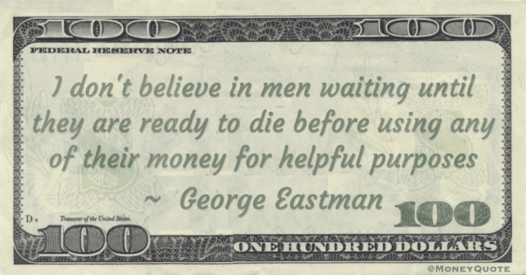 I don't believe in men waiting until they are ready to die before using any of their money for helpful purposes Quote