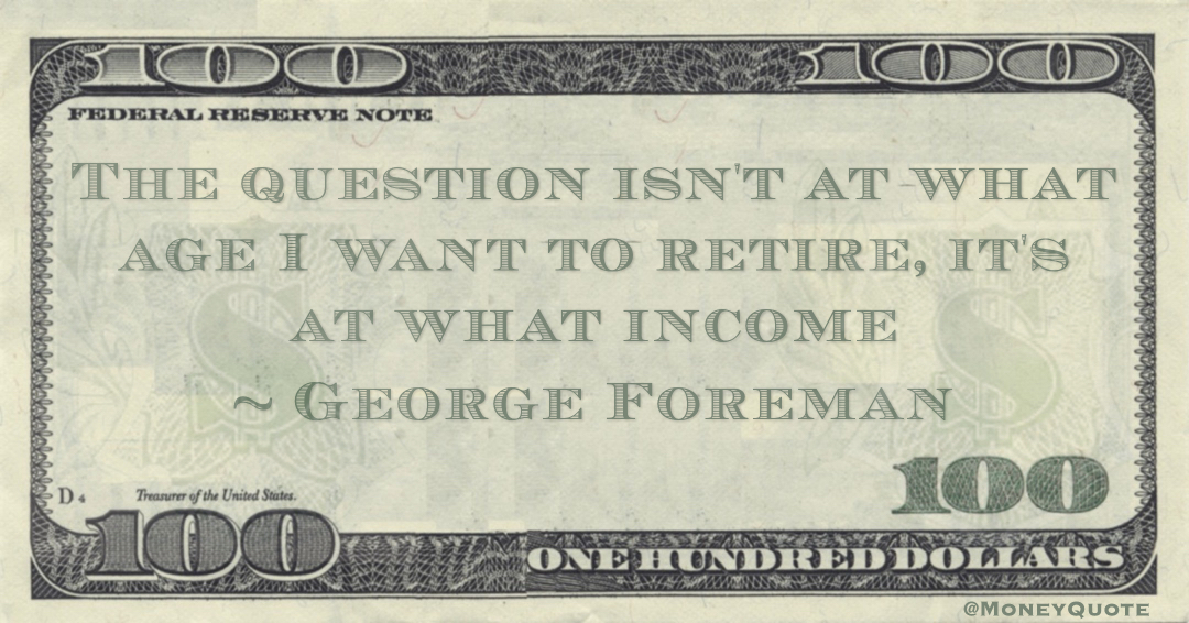 The question isn't at what age I want to retire, it's at what income Quote