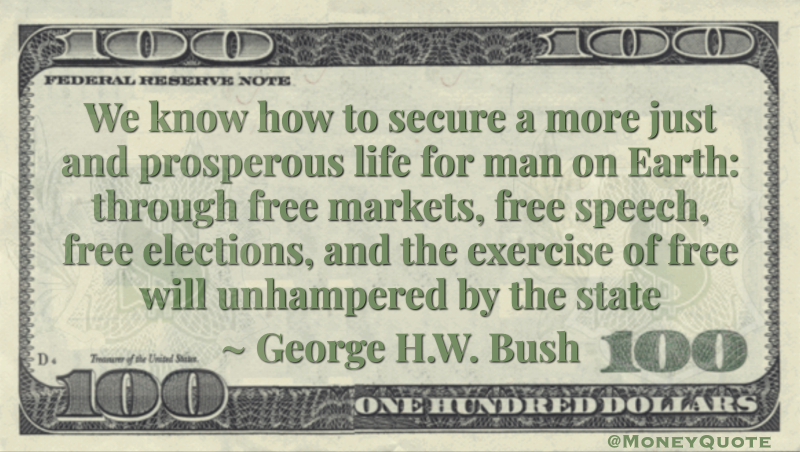 We know how to secure a more just and prosperous life for man on Earth: through free markets, free speech, free elections, and the exercise of free will unhampered by the state Quote