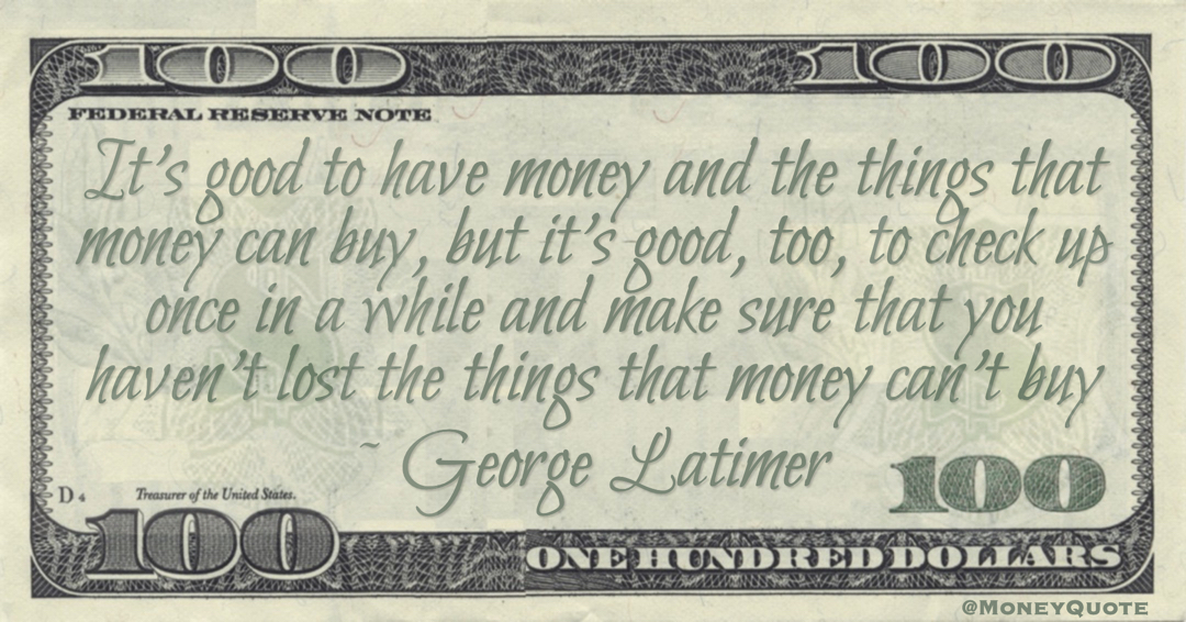 It's good to have money and the things that money can buy, but it's good, too, to check up once in a while and make sure that you haven't lost the things that money can't buy Quote