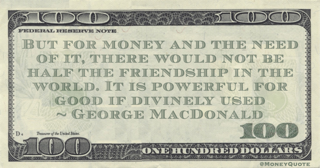 But for money and the need of it, there would not be half the friendship in the world. It is powerful for good if divinely used Quote