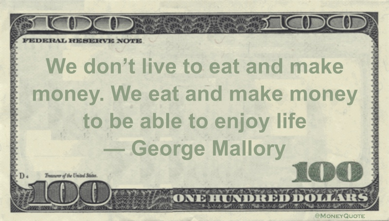 We don't live to eat and make money. We eat and make money to be able to enjoy life Quote