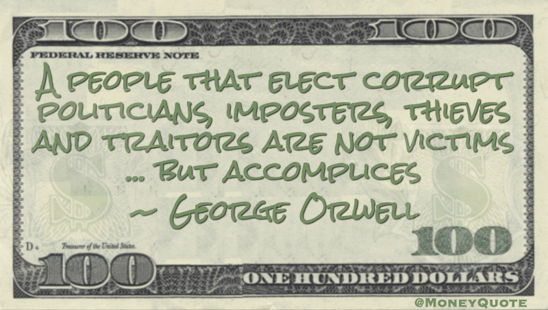 A people that elect corrupt politicians, imposters, thieves and traitors are not victims ... but accomplices Quote