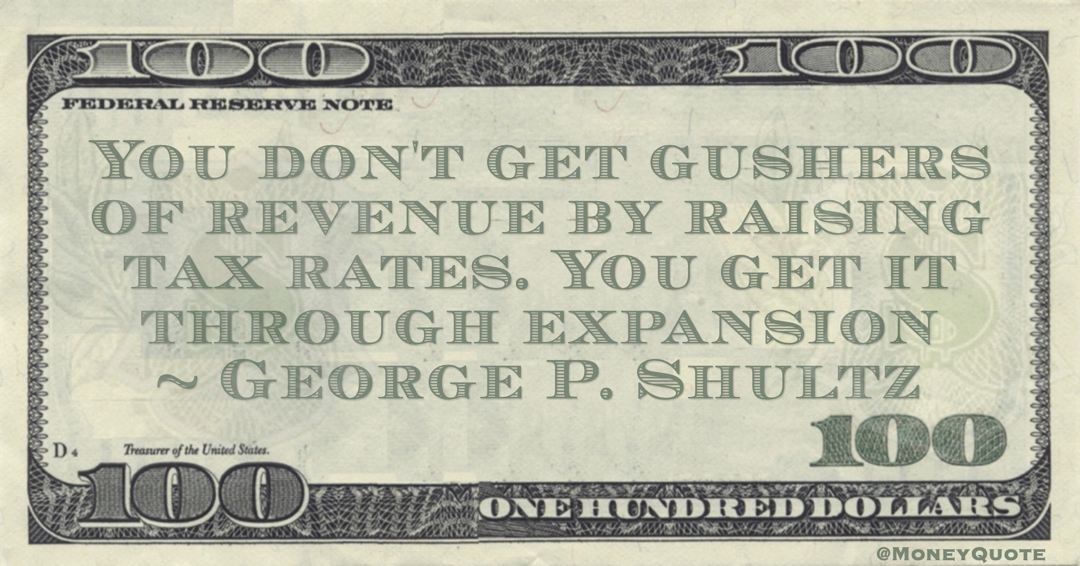 You don't get gushers of revenue by raising tax rates. You get it through expansion Quote
