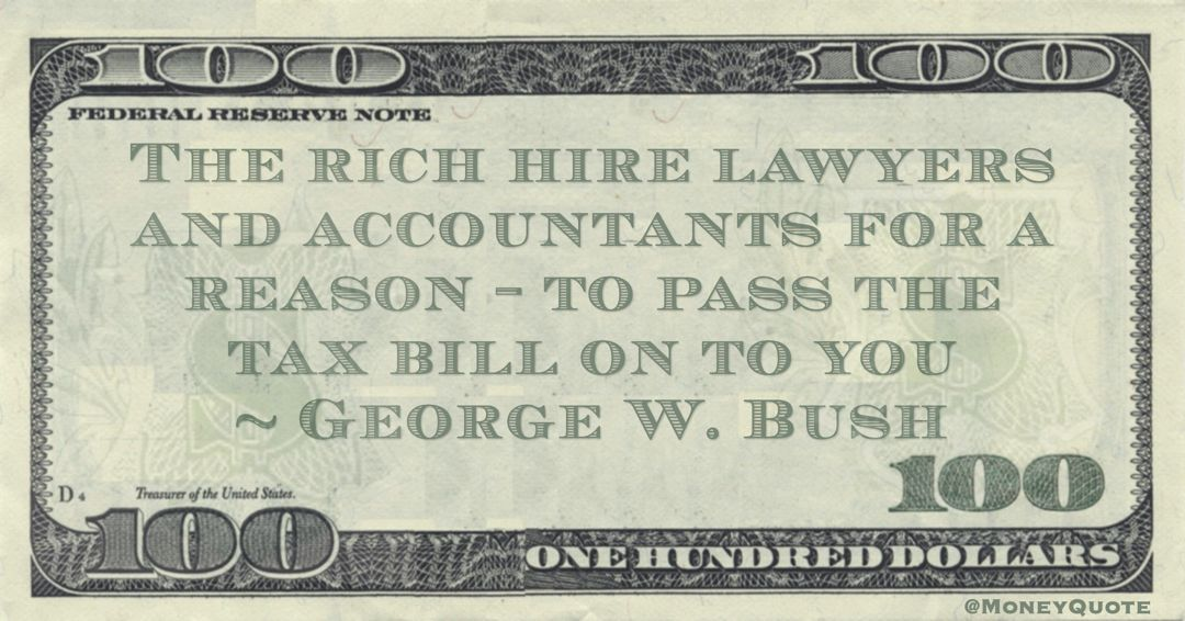 The rich hire lawyers and accountants for a reason – to pass the tax bill on to you Quote