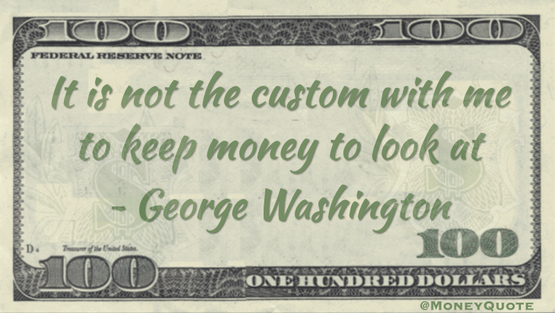 It is not the custom with me to keep money to look at Quote