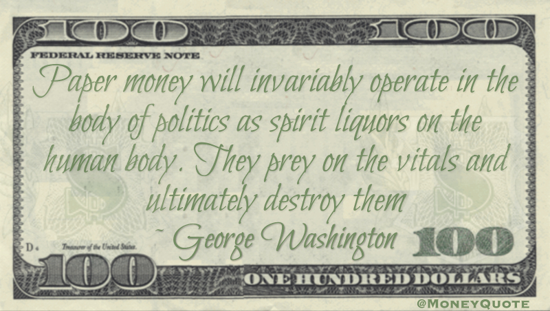 Paper money will invariably operate in the body of politics as spirit liquors on the human body. They prey on the vitals and ultimately destroy them Quote