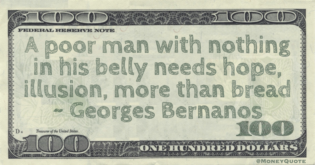 A poor man with nothing in his belly needs hope, illusion, more than bread Quote