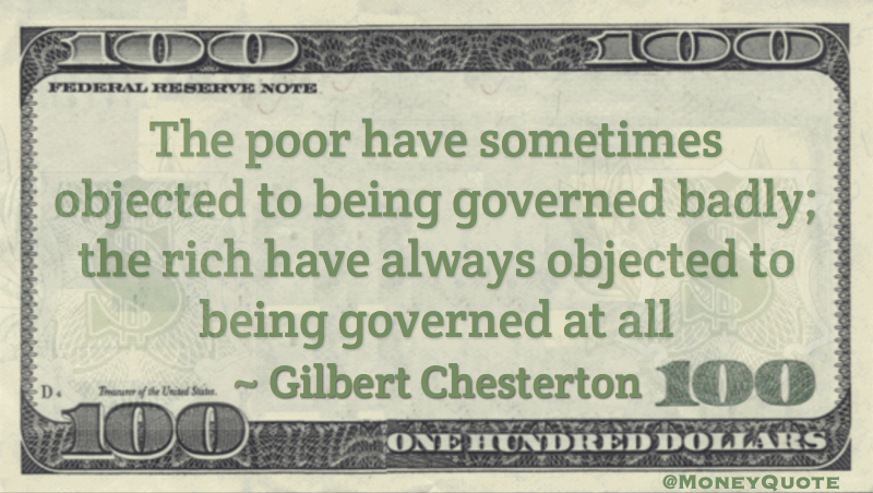 The poor have sometimes objected to being governed badly; the rich have always objected to being governed at all Quote