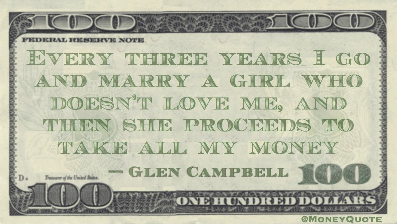 Every three years I marry a girl who doesn't love me and she proceeds to take all my money Quote