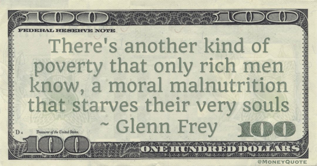 There's another kind of poverty that only rich men know, a moral malnutrition that starves their very souls Quote