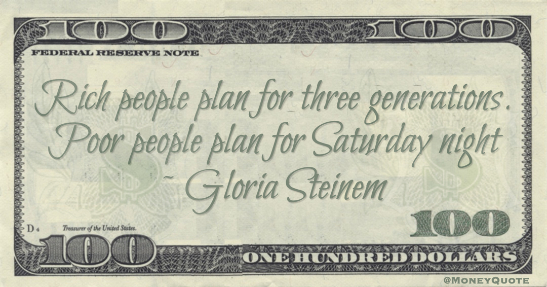 Rich people plan for three generations. Poor people plan for Saturday night Quote