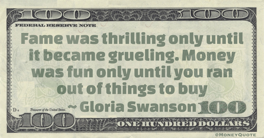 Fame was thrilling only until it became grueling. Money was fun only until you ran out of things to buy Quote