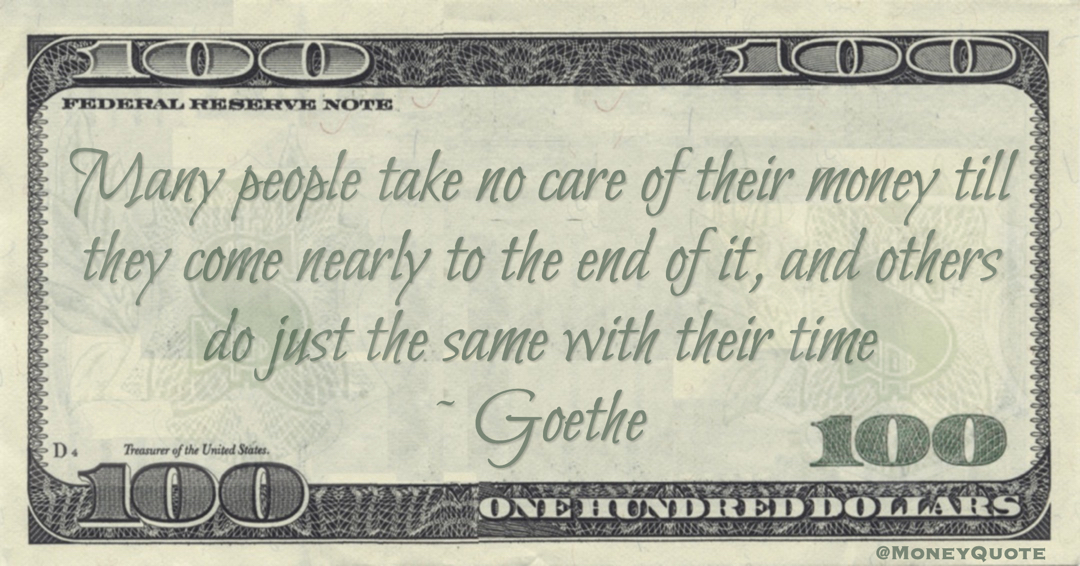 Many people take no care of their money till they come nearly to the end of it, and others do just the same with their time Quote