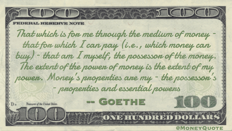 The extent of the power of money is the extent of my power. Money's properties are my – the possessor's – properties and essential powers Quote