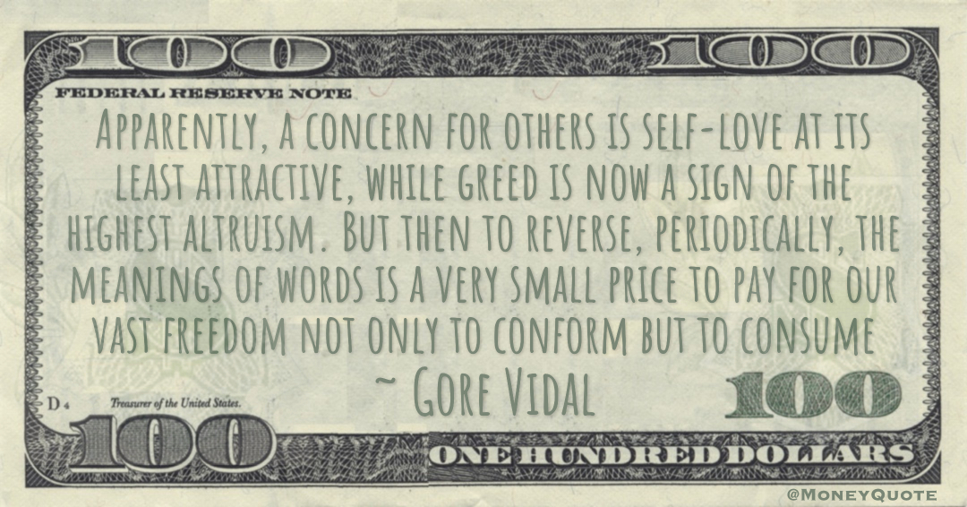 greed is now a sign of the highest altruism. But then to reverse, periodically, the meanings of words is a very small price to pay for our vast freedom not only to conform but to consume Quote