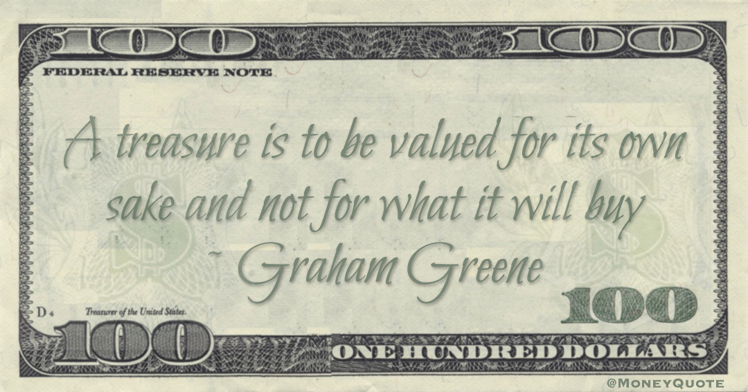 A treasure is to be valued for its own sake and not for what it will buy Quote