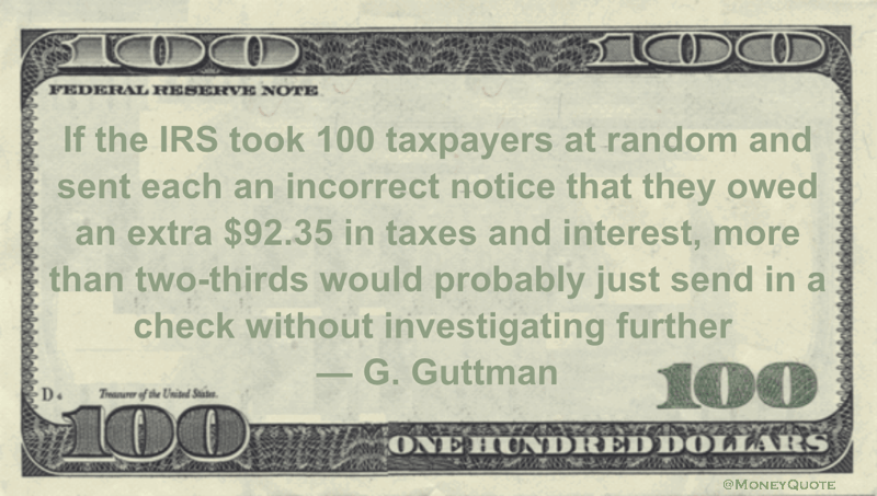 If the IRS took 100 taxpayers at random and sent each an incorrect notice that they owed an extra $92.35 in taxes and interest, more than two-thirds would probably just send in a check without investigating further Quote