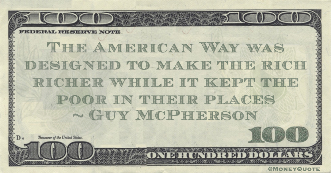 Guy McPherson The American Way was designed to make the rich richer while it kept the poor in their places quote