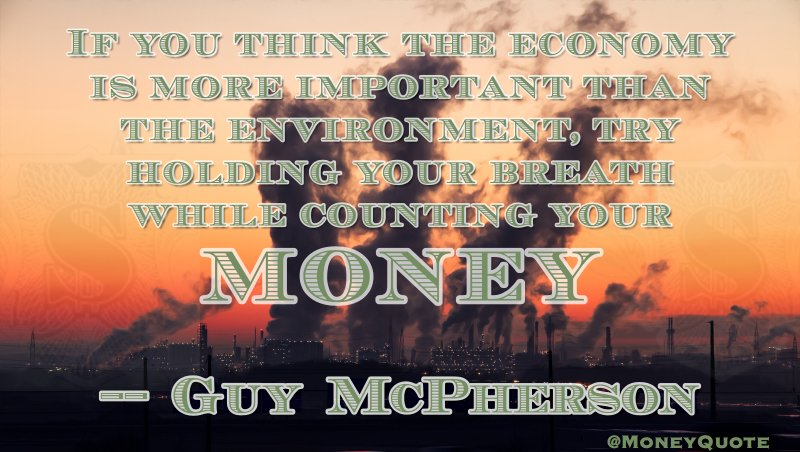 If you think the economy is more important than the environment, try holding your breath while counting your money Quote