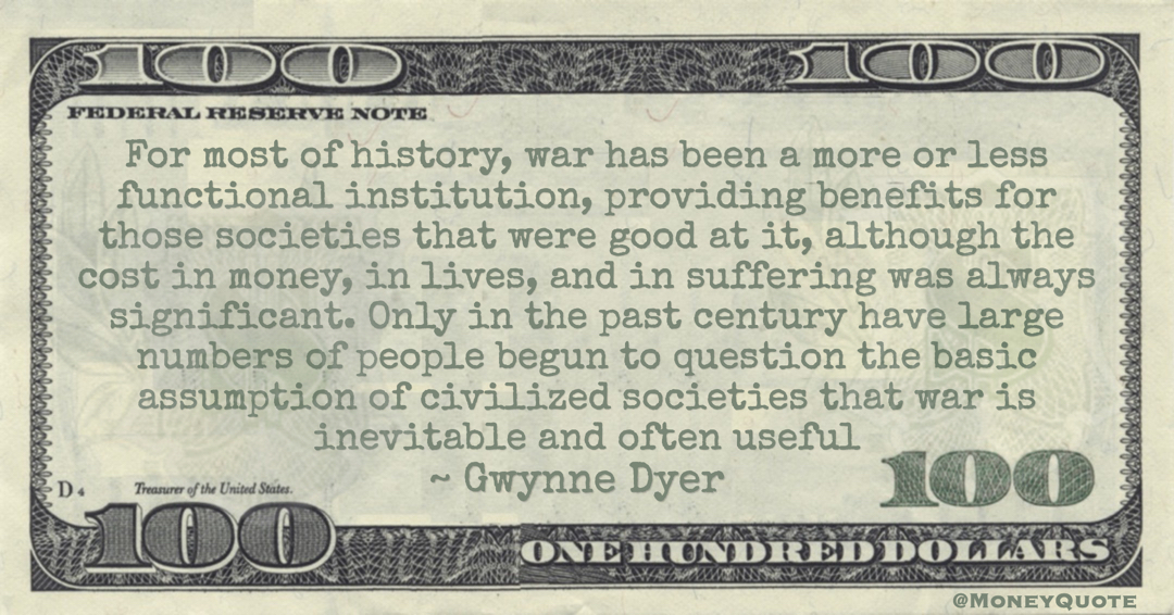 For most of history, war has been a more or less functional institution, providing benefits for those societies that were good at it, although the cost in money, in lives, and in suffering was always significant Quote