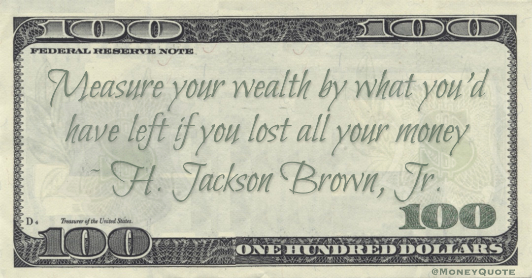 Measure your wealth by what you'd have left if you lost all your money Quote