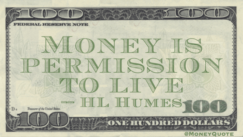 Money is permission to live Quote