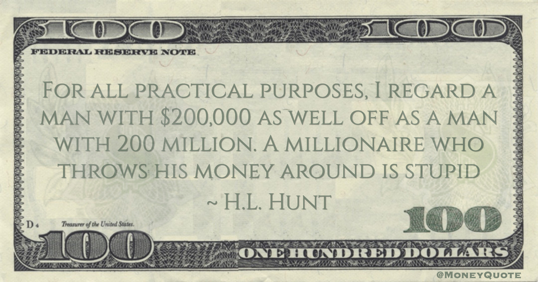 H.L. Hunt For all practical purposes, I regard a man with $200,000 as well off as a man with 200 million. A millionaire who throws his money around is stupid quote