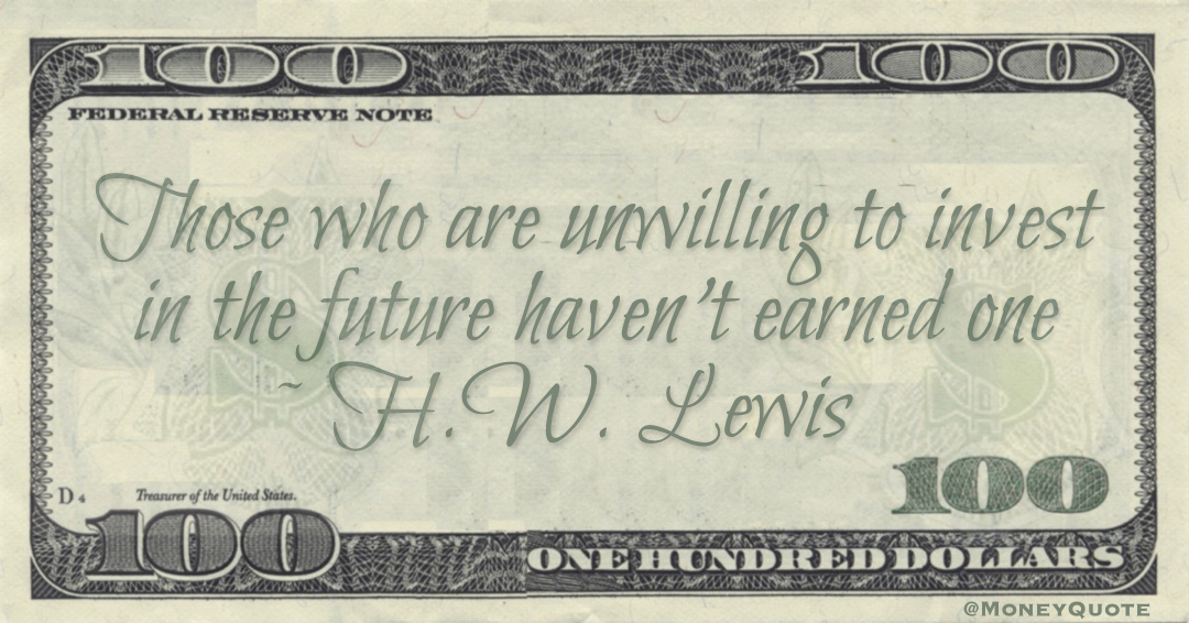 Those who are unwilling to invest in the future haven't earned one Quote